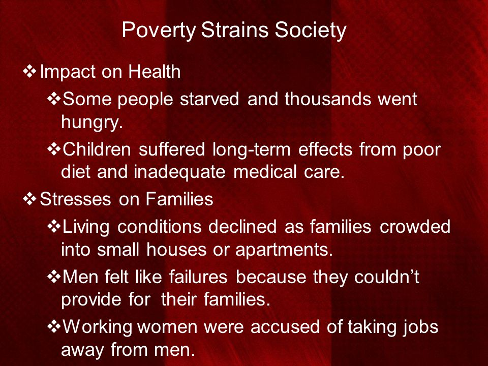 Poverty Strains Society  Impact on Health  Some people starved and thousands went hungry.  Children suffered long-term effects from poor diet and i