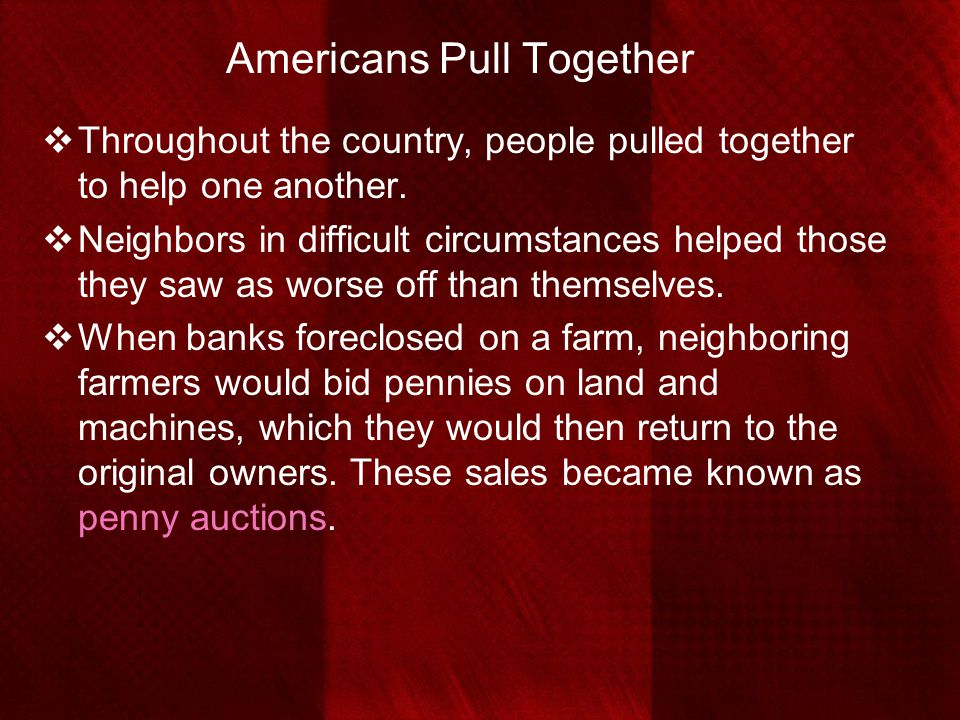 Americans Pull Together  Throughout the country, people pulled together to help one another.  Neighbors in difficult circumstances helped those they