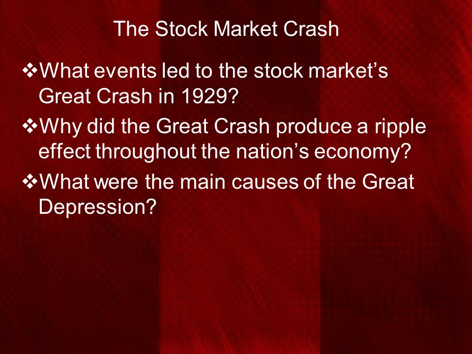 The Stock Market Crash  What events led to the stock market's Great Crash in 1929?  Why did the Great Crash produce a ripple effect throughout the n