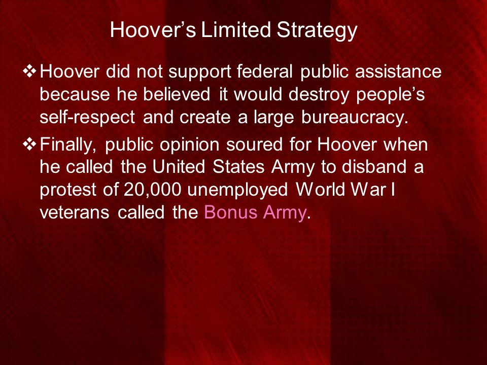 Hoover's Limited Strategy  Hoover did not support federal public assistance because he believed it would destroy people's self-respect and create a l