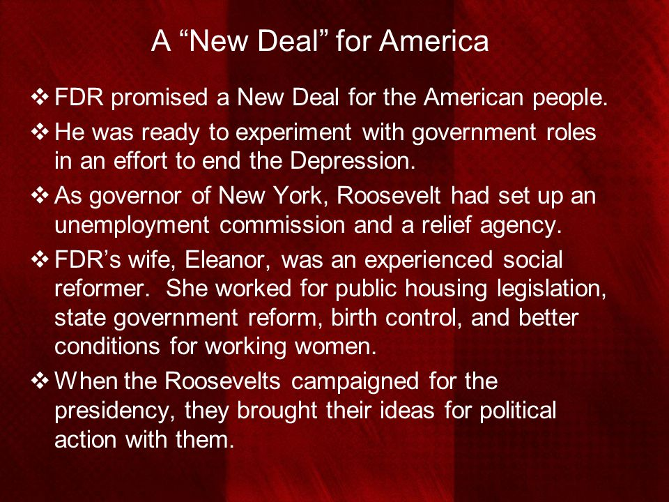 """A """"New Deal"""" for America  FDR promised a New Deal for the American people.  He was ready to experiment with government roles in an effort to end the"""
