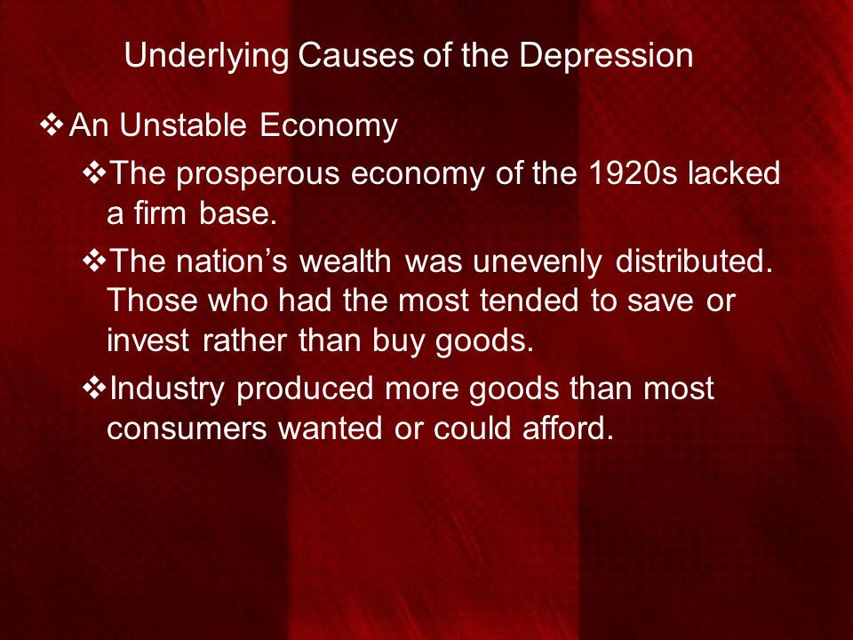 Underlying Causes of the Depression  An Unstable Economy  The prosperous economy of the 1920s lacked a firm base.  The nation's wealth was unevenly