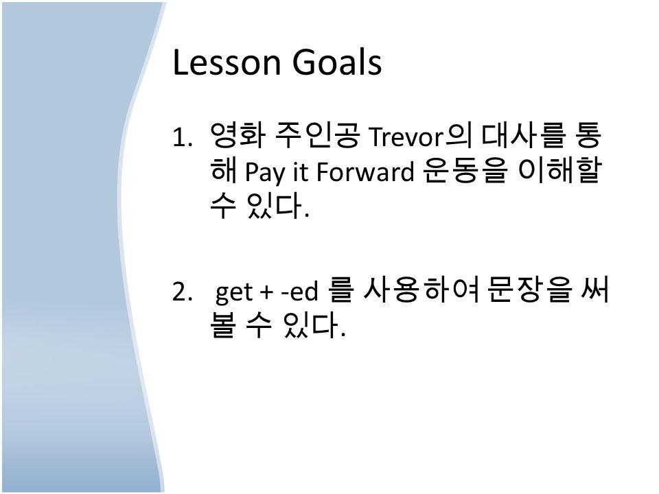 Lesson Goals 1. 영화 주인공 Trevor 의 대사를 통 해 Pay it Forward 운동을 이해할 수 있다.