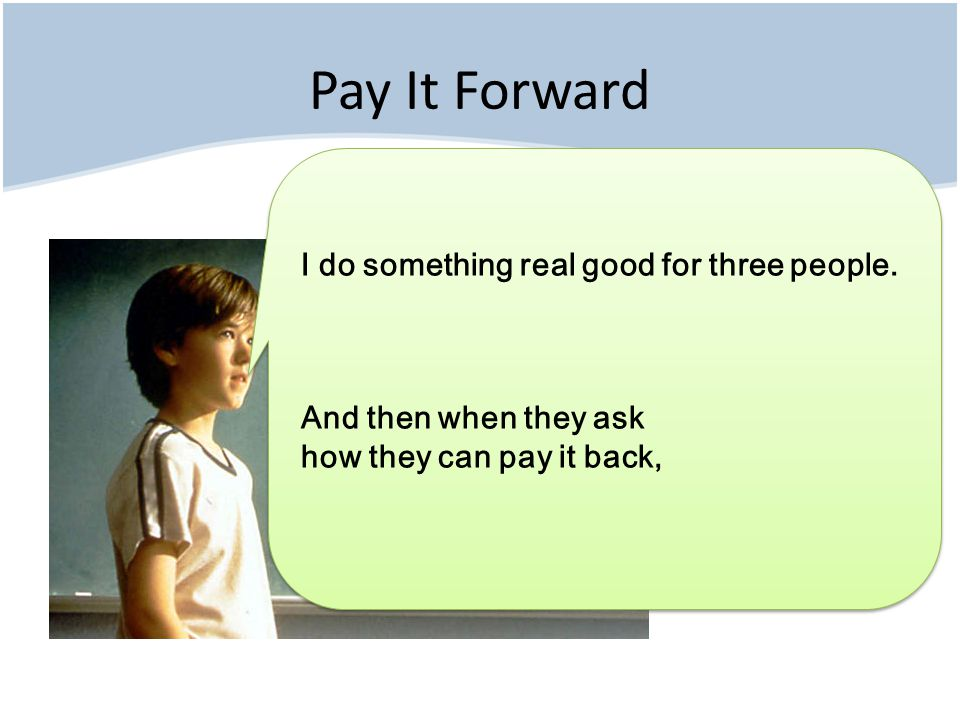 Pay It Forward I do something real good for three people.