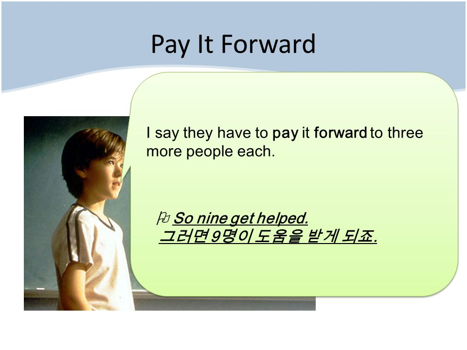 Pay It Forward It spreads out to _______.Then, ________, and then ________.