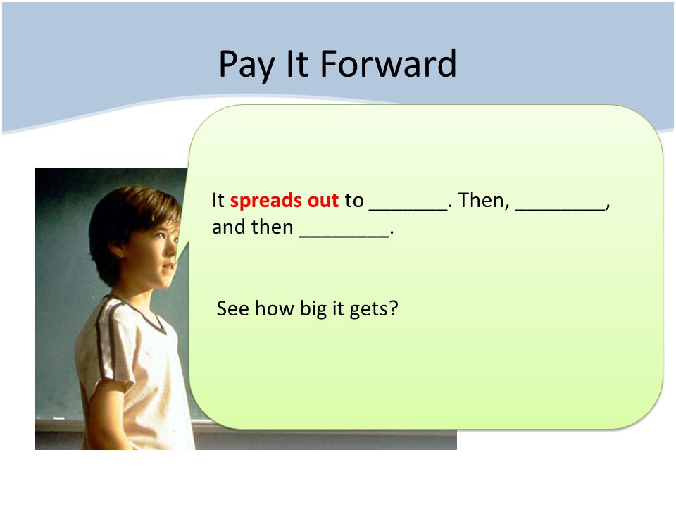 Pay It Forward It spreads out to _______. Then, ________, and then ________.