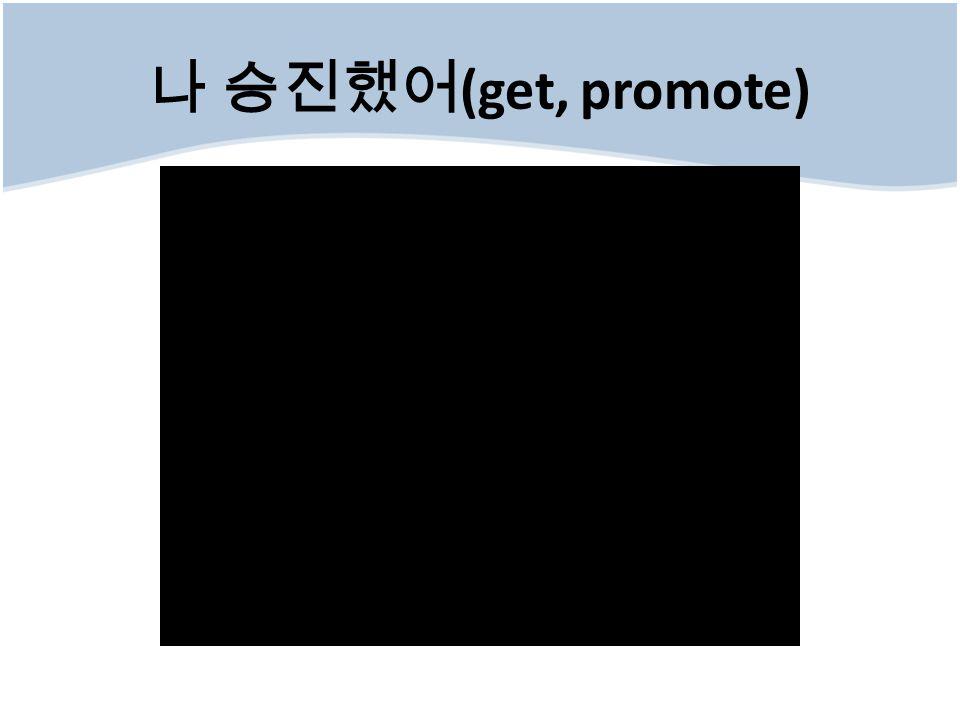 나 승진했어 (get, promote)