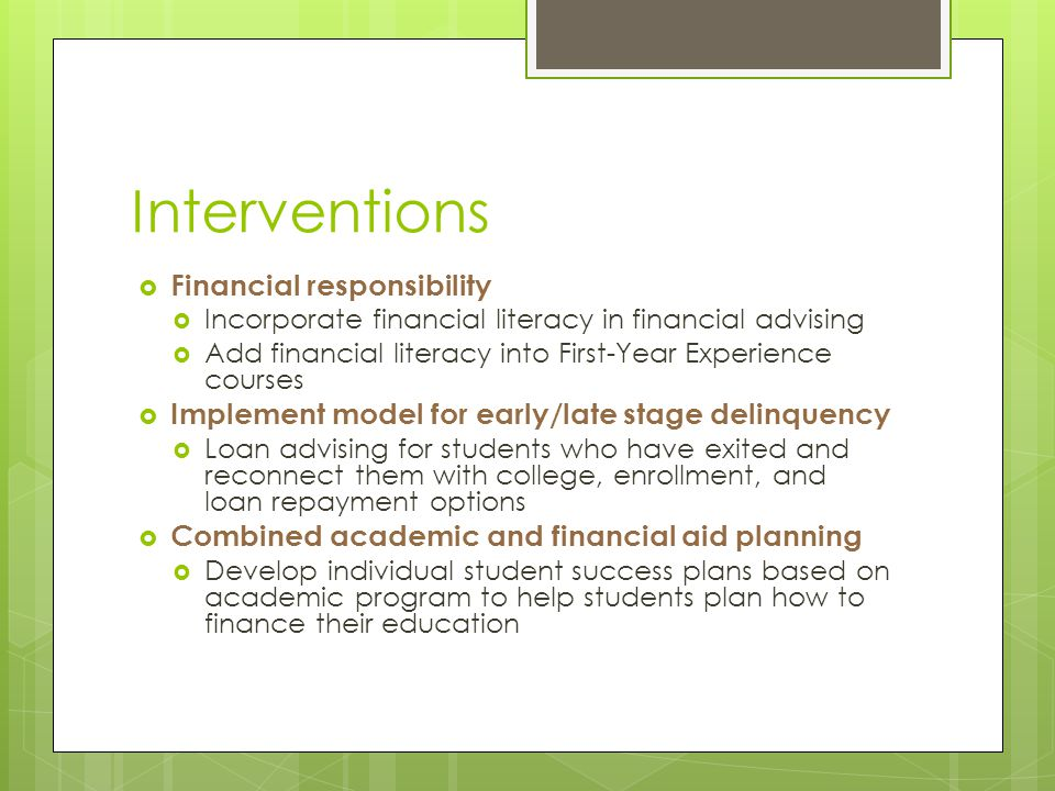 Interventions  Financial responsibility  Incorporate financial literacy in financial advising  Add financial literacy into First-Year Experience courses  Implement model for early/late stage delinquency  Loan advising for students who have exited and reconnect them with college, enrollment, and loan repayment options  Combined academic and financial aid planning  Develop individual student success plans based on academic program to help students plan how to finance their education