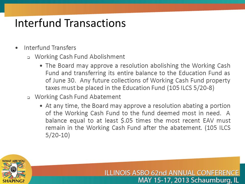 Interfund Transactions Interfund Transfers  Working Cash Fund Abolishment The Board may approve a resolution abolishing the Working Cash Fund and transferring its entire balance to the Education Fund as of June 30.
