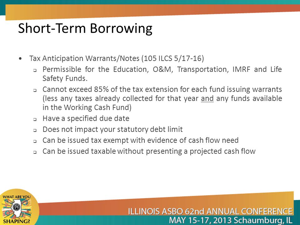 Short-Term Borrowing Tax Anticipation Warrants/Notes (105 ILCS 5/17-16)  Permissible for the Education, O&M, Transportation, IMRF and Life Safety Funds.