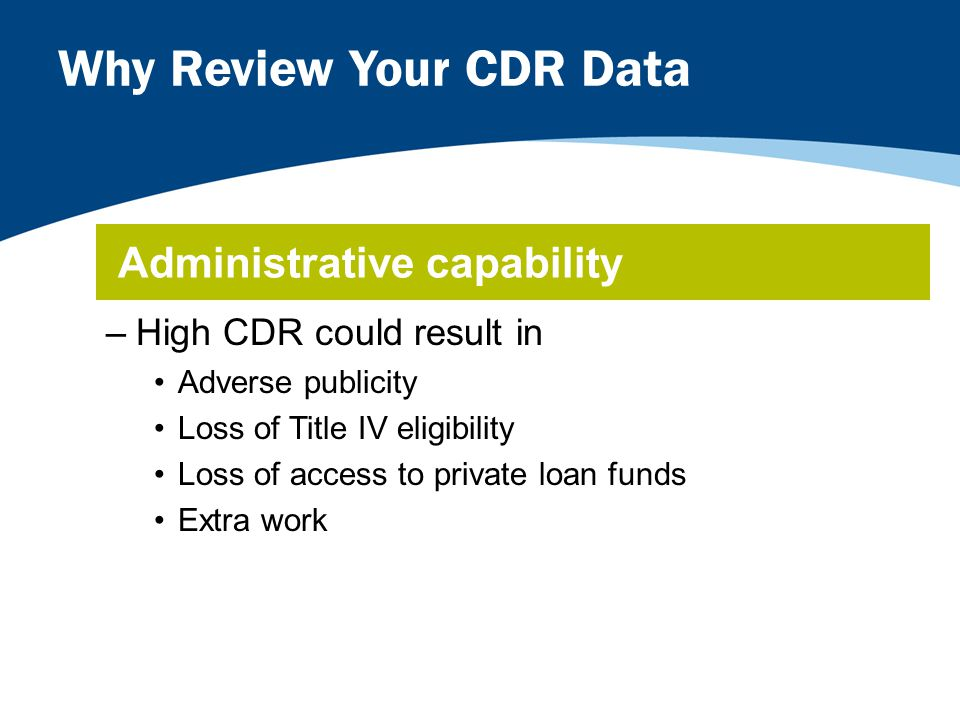 Why Review Your CDR Data –High CDR could result in Adverse publicity Loss of Title IV eligibility Loss of access to private loan funds Extra work Administrative capability