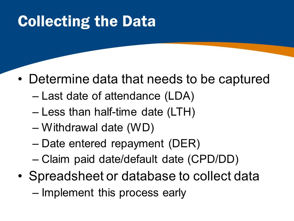 Collecting the Data Determine data that needs to be captured –Last date of attendance (LDA) –Less than half-time date (LTH) –Withdrawal date (WD) –Date entered repayment (DER) –Claim paid date/default date (CPD/DD) Spreadsheet or database to collect data –Implement this process early