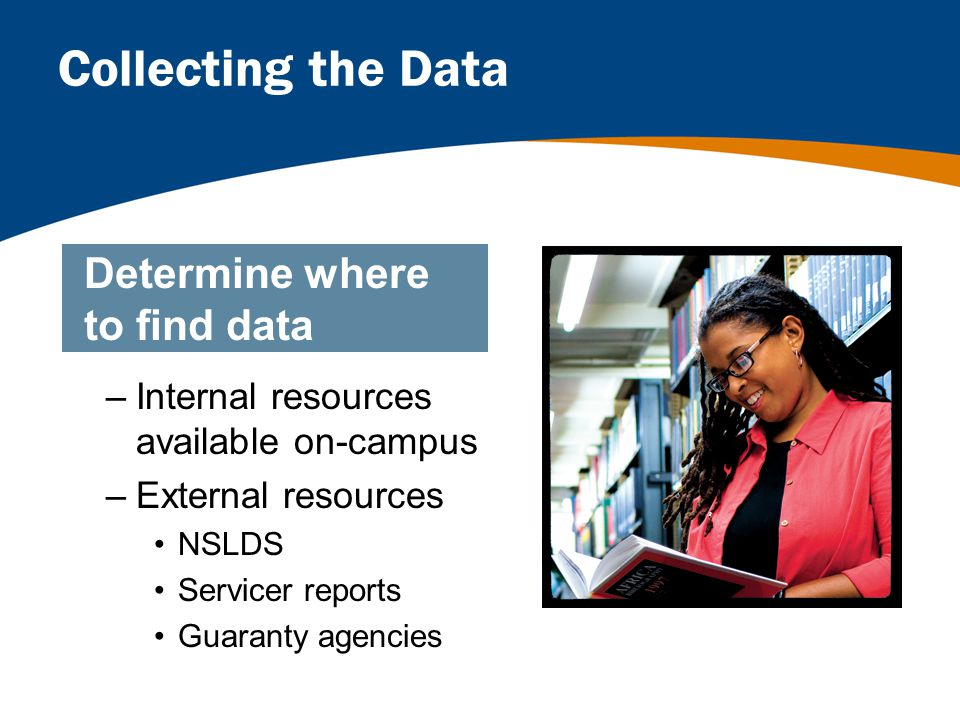 Collecting the Data –Internal resources available on-campus –External resources NSLDS Servicer reports Guaranty agencies Determine where to find data