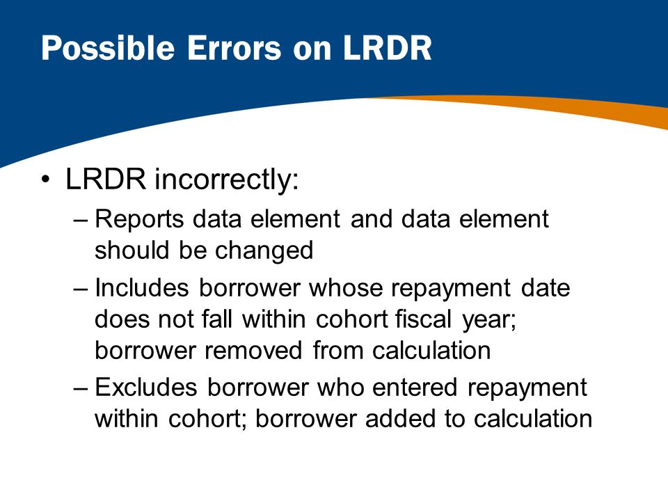 Possible Errors on LRDR LRDR incorrectly: –Reports data element and data element should be changed –Includes borrower whose repayment date does not fall within cohort fiscal year; borrower removed from calculation –Excludes borrower who entered repayment within cohort; borrower added to calculation
