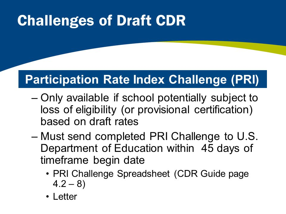 Challenges of Draft CDR –Only available if school potentially subject to loss of eligibility (or provisional certification) based on draft rates –Must send completed PRI Challenge to U.S.
