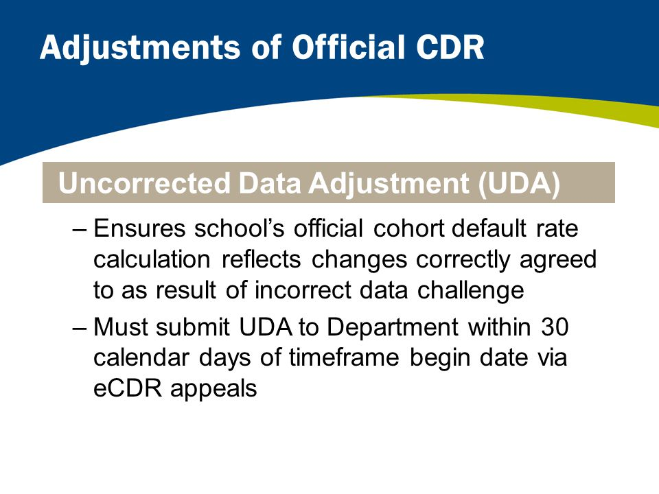 Adjustments of Official CDR –Ensures school's official cohort default rate calculation reflects changes correctly agreed to as result of incorrect data challenge –Must submit UDA to Department within 30 calendar days of timeframe begin date via eCDR appeals Uncorrected Data Adjustment (UDA)