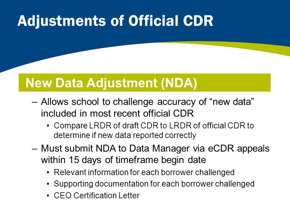 Adjustments of Official CDR –Allows school to challenge accuracy of new data included in most recent official CDR Compare LRDR of draft CDR to LRDR of official CDR to determine if new data reported correctly –Must submit NDA to Data Manager via eCDR appeals within 15 days of timeframe begin date Relevant information for each borrower challenged Supporting documentation for each borrower challenged CEO Certification Letter New Data Adjustment (NDA)