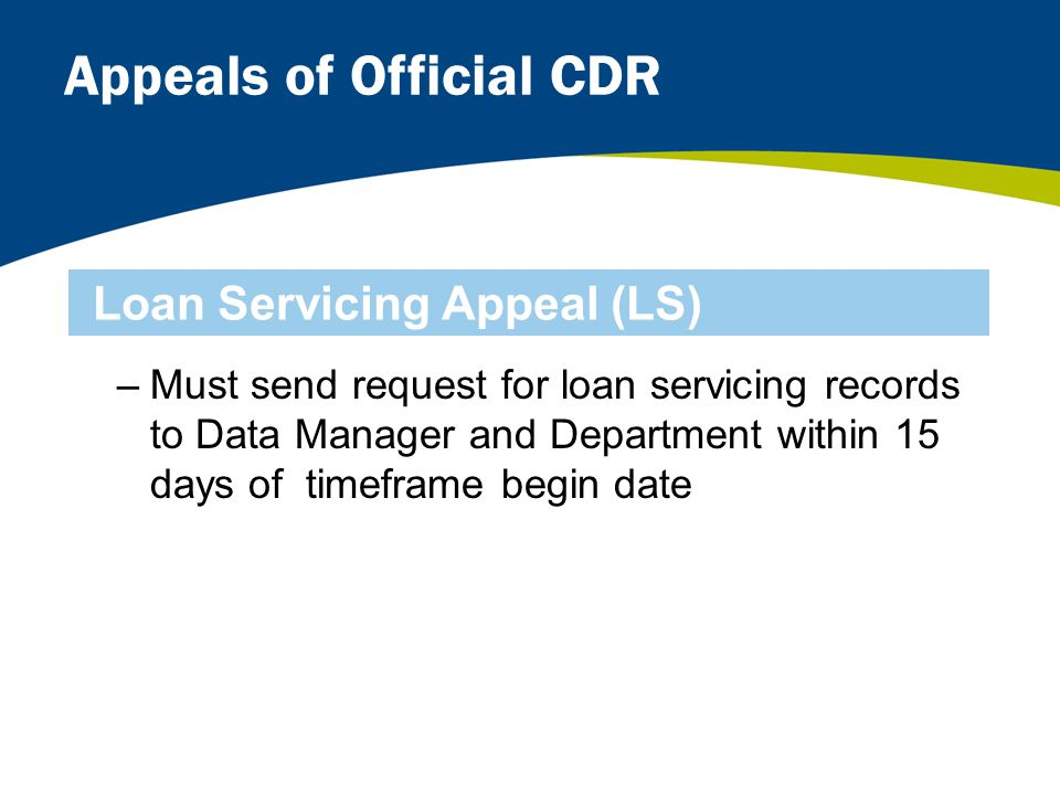 Appeals of Official CDR –Must send request for loan servicing records to Data Manager and Department within 15 days of timeframe begin date Loan Servicing Appeal (LS)