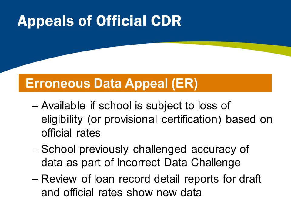 Appeals of Official CDR –Available if school is subject to loss of eligibility (or provisional certification) based on official rates –School previously challenged accuracy of data as part of Incorrect Data Challenge –Review of loan record detail reports for draft and official rates show new data Erroneous Data Appeal (ER)