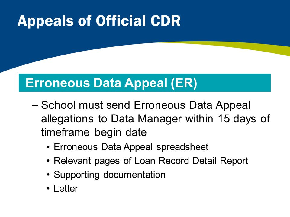 Appeals of Official CDR –School must send Erroneous Data Appeal allegations to Data Manager within 15 days of timeframe begin date Erroneous Data Appeal spreadsheet Relevant pages of Loan Record Detail Report Supporting documentation Letter Erroneous Data Appeal (ER)