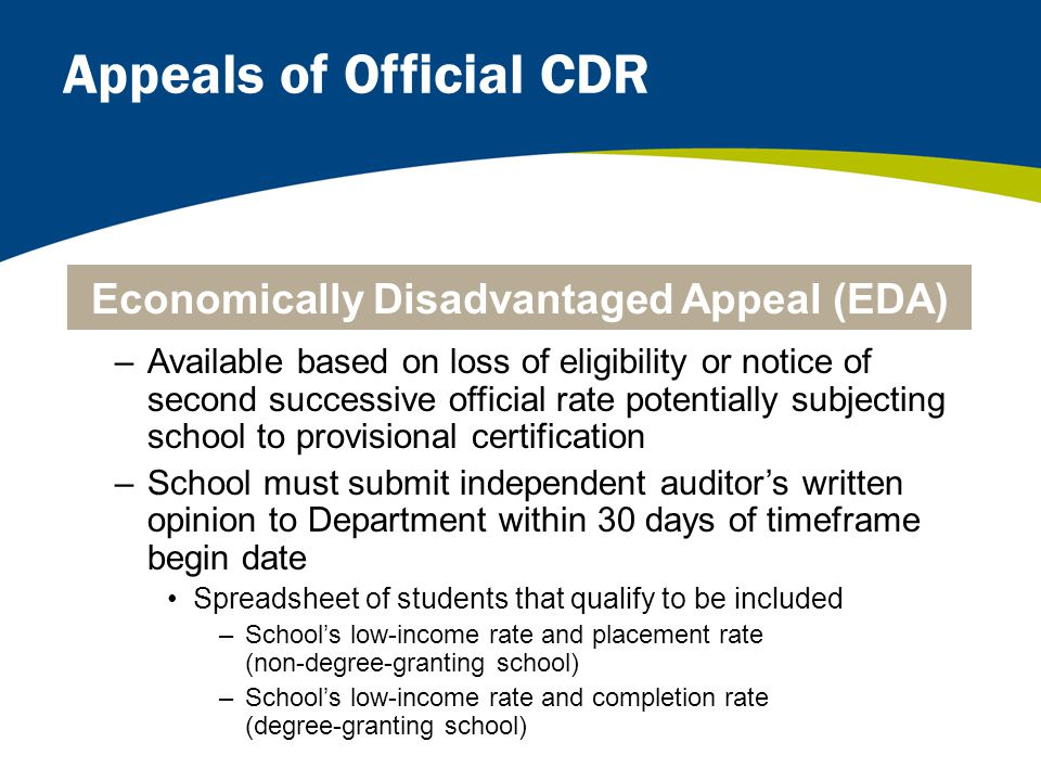 Appeals of Official CDR –Available based on loss of eligibility or notice of second successive official rate potentially subjecting school to provisional certification –School must submit independent auditor's written opinion to Department within 30 days of timeframe begin date Spreadsheet of students that qualify to be included –School's low-income rate and placement rate (non-degree-granting school) –School's low-income rate and completion rate (degree-granting school) Economically Disadvantaged Appeal (EDA)