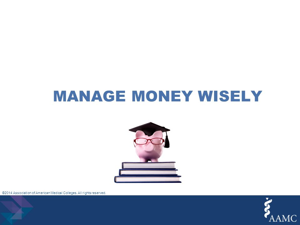 ©2014 Association of American Medical Colleges. All rights reserved. MANAGE MONEY WISELY
