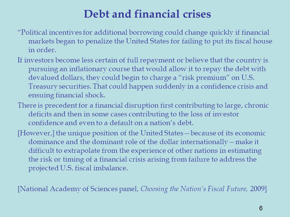 Debt and financial crises Political incentives for additional borrowing could change quickly if financial markets began to penalize the United States for failing to put its fiscal house in order.