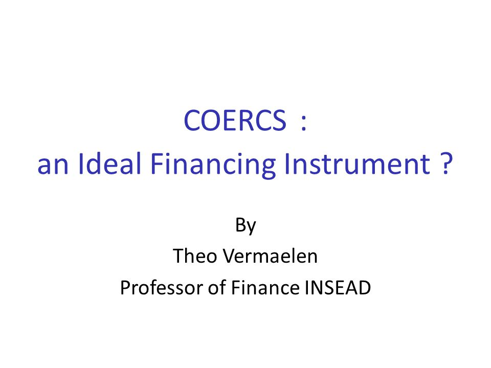 COERCS : an Ideal Financing Instrument ? By Theo Vermaelen Professor of Finance INSEAD