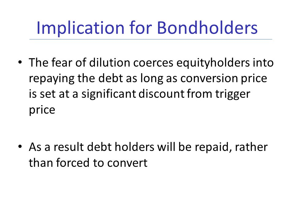 Implication for Bondholders The fear of dilution coerces equityholders into repaying the debt as long as conversion price is set at a significant discount from trigger price As a result debt holders will be repaid, rather than forced to convert
