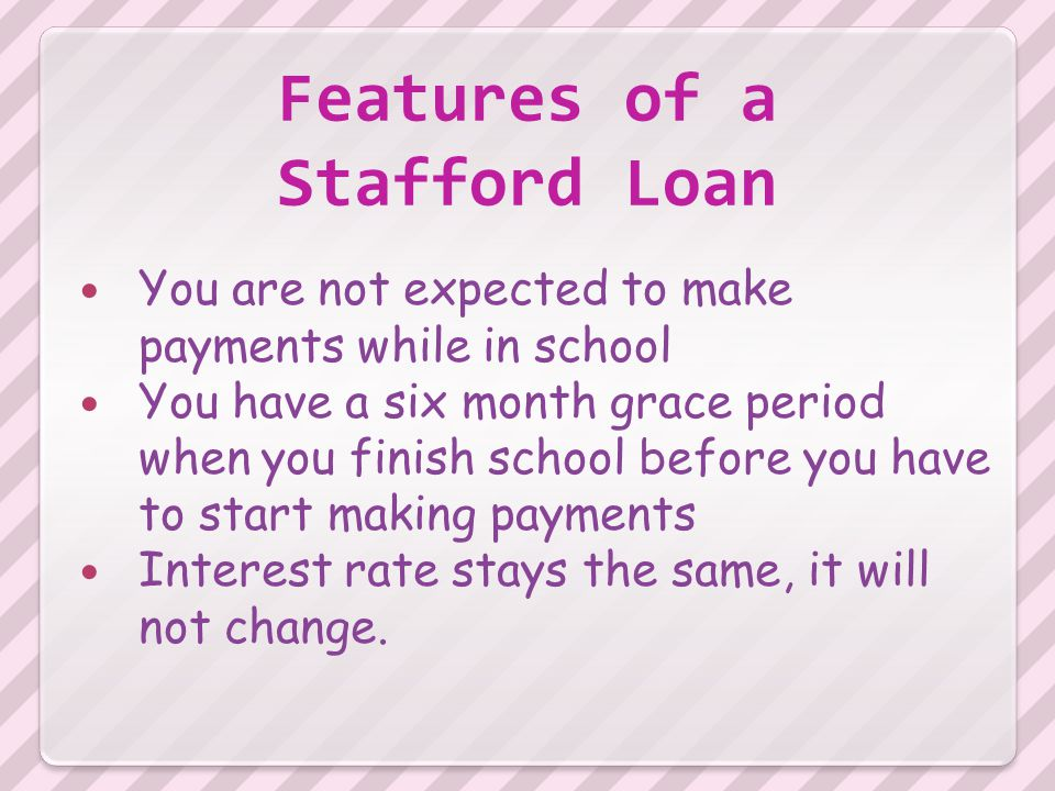 Features of a Stafford Loan You are not expected to make payments while in school You have a six month grace period when you finish school before you have to start making payments Interest rate stays the same, it will not change.