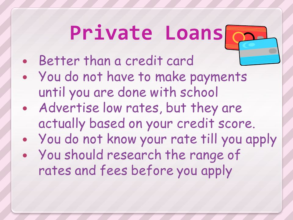 Private Loans Better than a credit card You do not have to make payments until you are done with school Advertise low rates, but they are actually based on your credit score.