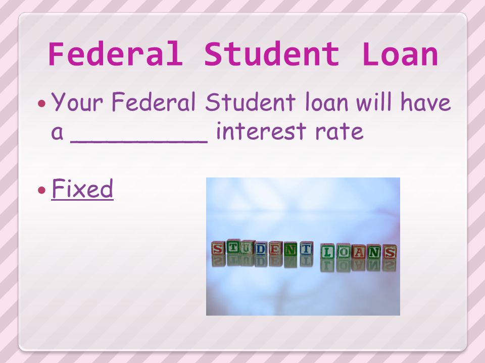 Federal Student Loan Your Federal Student loan will have a _________ interest rate Fixed