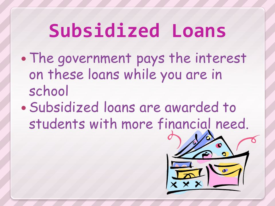 Subsidized Loans The government pays the interest on these loans while you are in school Subsidized loans are awarded to students with more financial need.