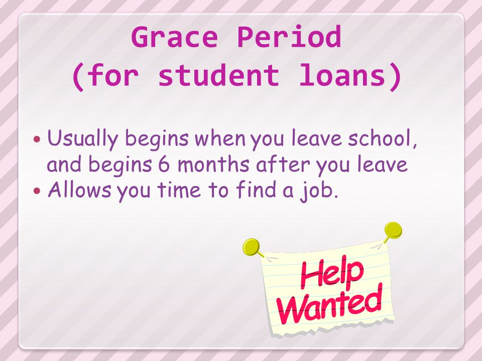 Grace Period (for student loans) Usually begins when you leave school, and begins 6 months after you leave Allows you time to find a job.