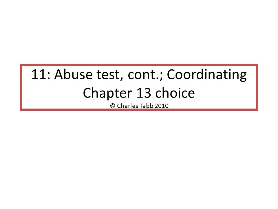 11: Abuse test, cont.; Coordinating Chapter 13 choice © Charles Tabb 2010