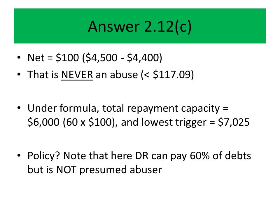 Answer 2.12(c) Net = $100 ($4,500 - $4,400) That is NEVER an abuse (< $117.09) Under formula, total repayment capacity = $6,000 (60 x $100), and lowest trigger = $7,025 Policy.