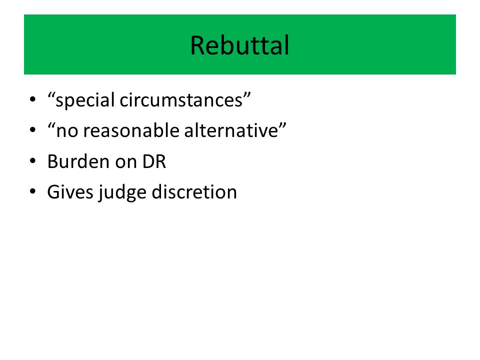 Rebuttal special circumstances no reasonable alternative Burden on DR Gives judge discretion