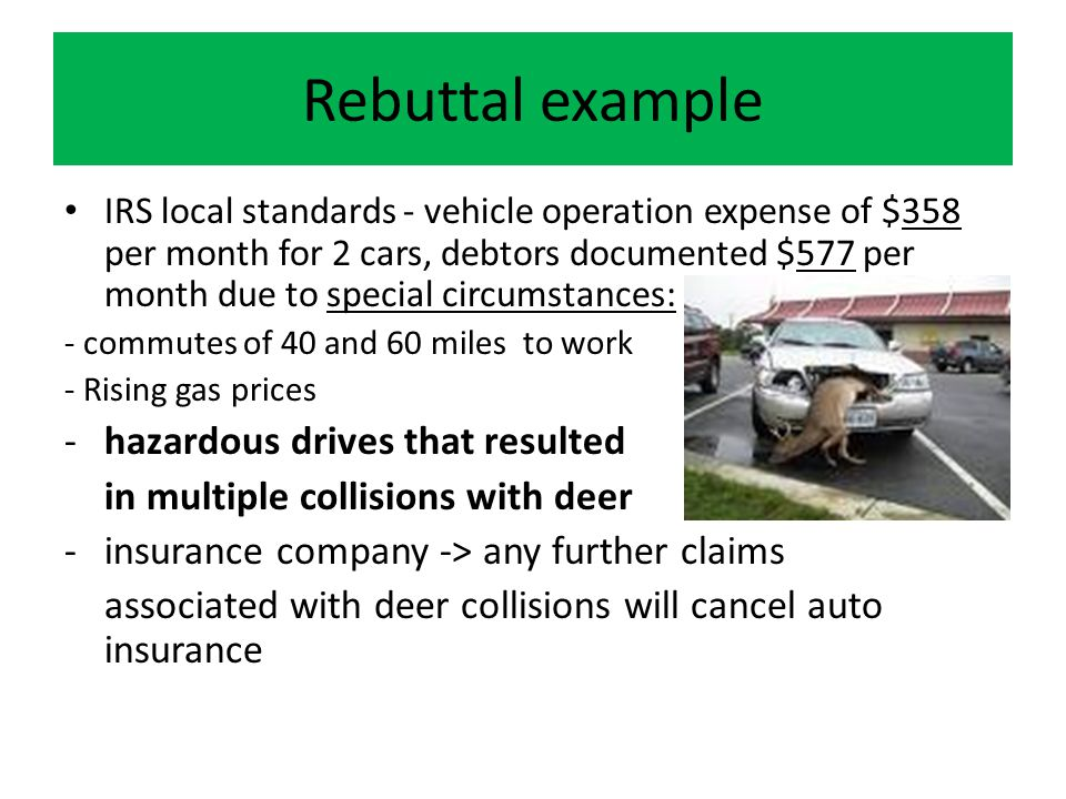 Rebuttal example IRS local standards - vehicle operation expense of $358 per month for 2 cars, debtors documented $577 per month due to special circumstances: - commutes of 40 and 60 miles to work - Rising gas prices -hazardous drives that resulted in multiple collisions with deer -insurance company -> any further claims associated with deer collisions will cancel auto insurance