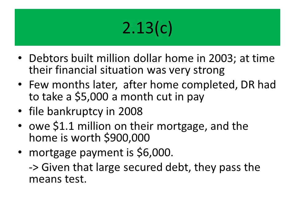 2.13(c) Debtors built million dollar home in 2003; at time their financial situation was very strong Few months later, after home completed, DR had to take a $5,000 a month cut in pay file bankruptcy in 2008 owe $1.1 million on their mortgage, and the home is worth $900,000 mortgage payment is $6,000.