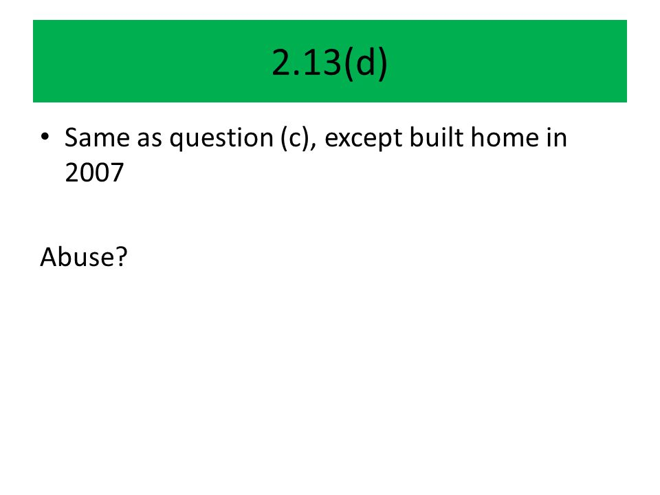 2.13(d) Same as question (c), except built home in 2007 Abuse