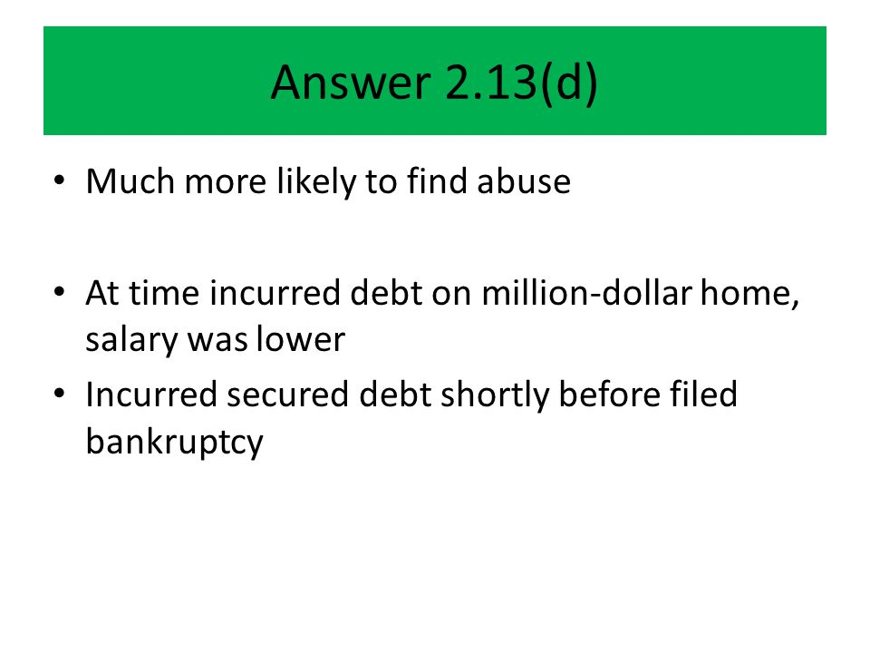 Answer 2.13(d) Much more likely to find abuse At time incurred debt on million-dollar home, salary was lower Incurred secured debt shortly before filed bankruptcy
