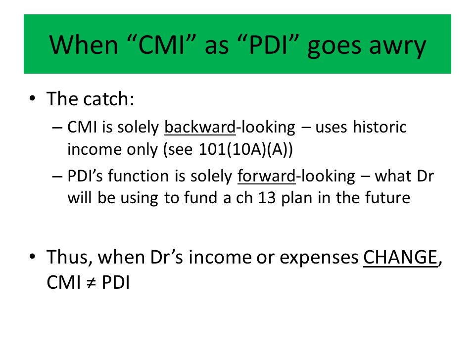 When CMI as PDI goes awry The catch: – CMI is solely backward-looking – uses historic income only (see 101(10A)(A)) – PDI's function is solely forward-looking – what Dr will be using to fund a ch 13 plan in the future Thus, when Dr's income or expenses CHANGE, CMI ≠ PDI