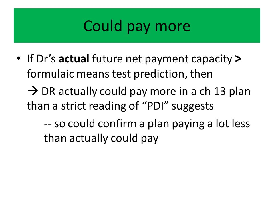 Could pay more If Dr's actual future net payment capacity > formulaic means test prediction, then  DR actually could pay more in a ch 13 plan than a strict reading of PDI suggests -- so could confirm a plan paying a lot less than actually could pay