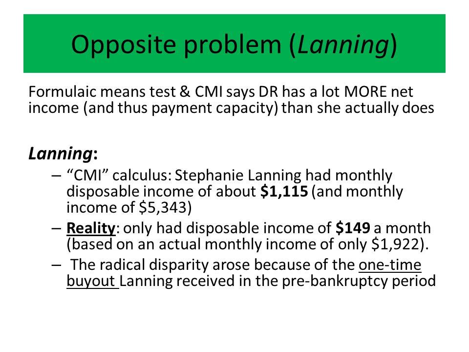 Opposite problem (Lanning) Formulaic means test & CMI says DR has a lot MORE net income (and thus payment capacity) than she actually does Lanning: – CMI calculus: Stephanie Lanning had monthly disposable income of about $1,115 (and monthly income of $5,343) – Reality: only had disposable income of $149 a month (based on an actual monthly income of only $1,922).