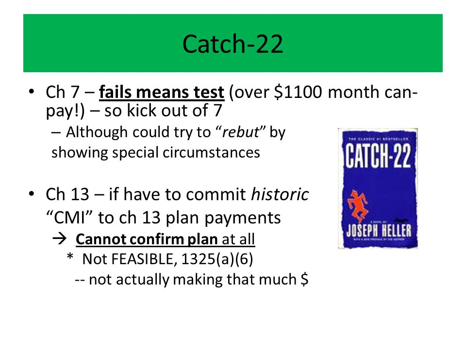 Catch-22 Ch 7 – fails means test (over $1100 month can- pay!) – so kick out of 7 – Although could try to rebut by showing special circumstances Ch 13 – if have to commit historic CMI to ch 13 plan payments  Cannot confirm plan at all * Not FEASIBLE, 1325(a)(6) -- not actually making that much $