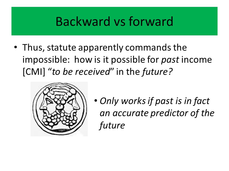 Backward vs forward Thus, statute apparently commands the impossible: how is it possible for past income [CMI] to be received in the future.