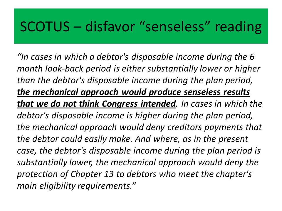 SCOTUS – disfavor senseless reading In cases in which a debtor s disposable income during the 6 month look-back period is either substantially lower or higher than the debtor s disposable income during the plan period, the mechanical approach would produce senseless results that we do not think Congress intended.