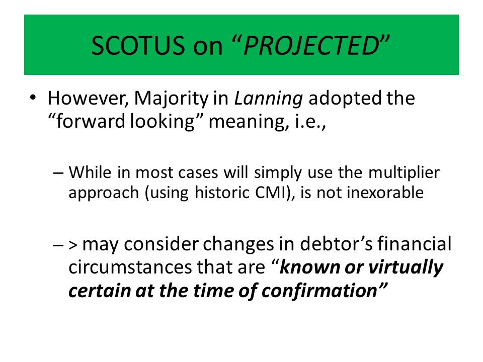 SCOTUS on PROJECTED However, Majority in Lanning adopted the forward looking meaning, i.e., – While in most cases will simply use the multiplier approach (using historic CMI), is not inexorable – > may consider changes in debtor's financial circumstances that are known or virtually certain at the time of confirmation