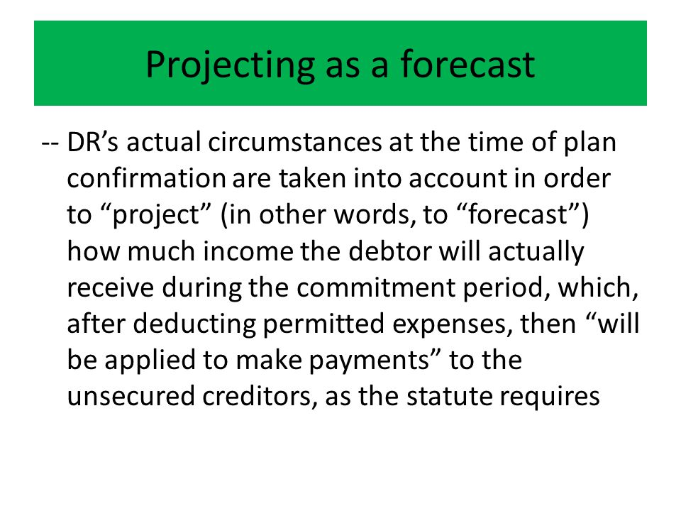 Projecting as a forecast -- DR's actual circumstances at the time of plan confirmation are taken into account in order to project (in other words, to forecast ) how much income the debtor will actually receive during the commitment period, which, after deducting permitted expenses, then will be applied to make payments to the unsecured creditors, as the statute requires