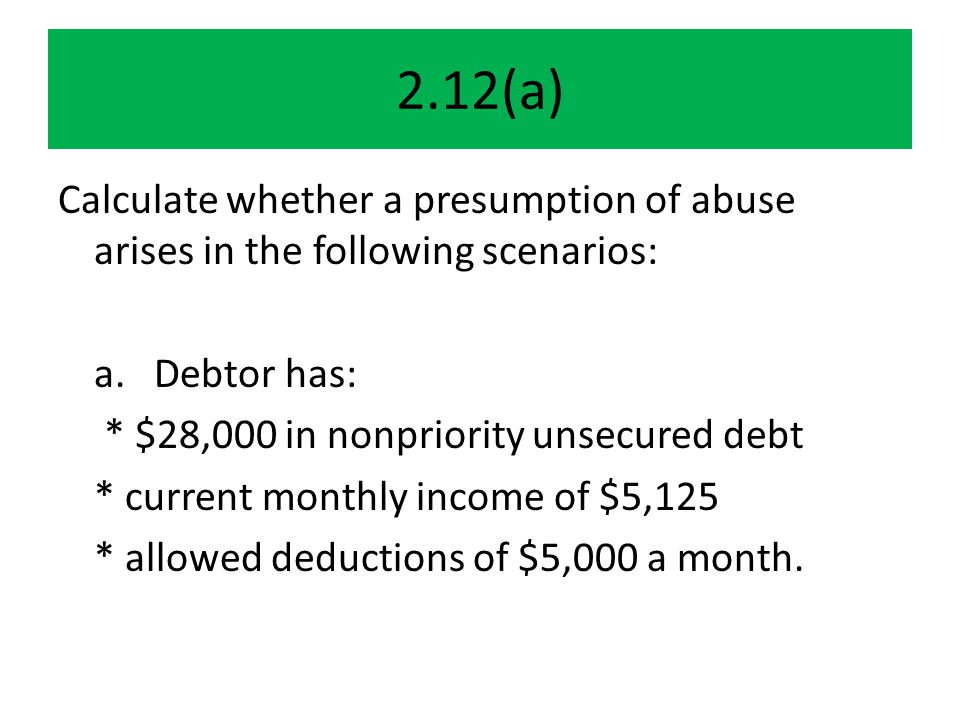 2.12(a) Calculate whether a presumption of abuse arises in the following scenarios: a.Debtor has: * $28,000 in nonpriority unsecured debt * current monthly income of $5,125 * allowed deductions of $5,000 a month.